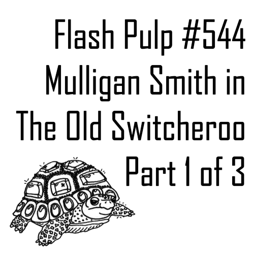 FP544 - Mulligan Smith in The Old Switcheroo, Part 1 of 3